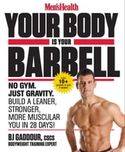 Men's Health Your Body Is Your Barbell - No Gym. Just Gravity. Build a Leaner, Stronger, More Muscular You in 28 Days! ebook by BJ Gaddour