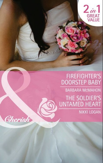 Firefighter's Doorstep Baby / The Soldier's Untamed Heart: Firefighter's Doorstep Baby / The Soldier's Untamed Heart (Mills & Boon Cherish) ebook by Barbara McMahon,Nikki Logan