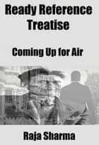 Ready Reference Treatise: Coming Up for Air ebook by Raja Sharma