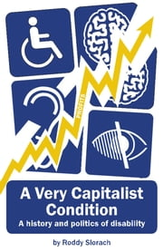 A Very Capitalist Condition - A History and Politics of Disability ebook by Roddy Slorach