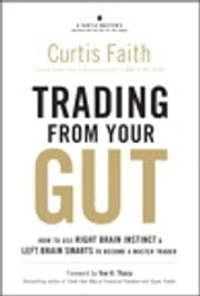 Trading from Your Gut - How to Use Right Brain Instinct & Left Brain Smarts to Become a Master Trader ebook by Curtis Faith