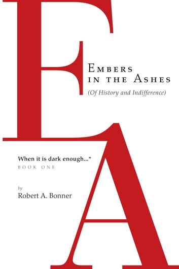 Embers in the Ashes (Of History and Indifference) - When it is dark enough... ebook by Robert A. Bonner