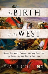 The Birth of the West - Rome, Germany, France, and the Creation of Europe in the Tenth Century ebook by Paul Collins