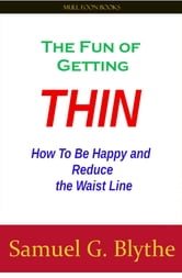 The Fun of Getting Thin - How To Be Happy and Reduce the Waist Line ebook by Samuel G. Blythe