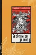 Guatemalan Journey ebook by Stephen Connely Benz
