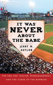 It Was Never About the Babe - The Red Sox, Racism, Mismanagement, and the Curse of the Bambino ebook by Jerry M. Gutlon