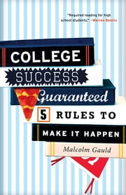 College Success Guaranteed - 5 Rules to Make It Happen ebook by Malcolm Gauld