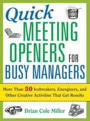 Quick Meeting Openers for Busy Managers - More Than 50 Icebreakers, Energizers, and Other Creative Activities That Get Results ebook by Brian Cole MILLER
