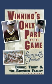 Winning's Only Part of the Game - Lessons of Life and Football ebook by Bobby Bowden,Terry Bowden,Bowden Family,Ben Brown