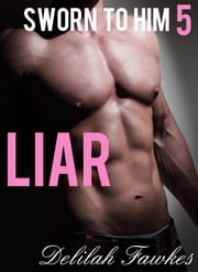 Sworn to Him, Part 5: Liar ebook by Delilah Fawkes