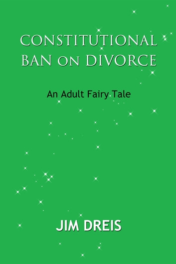 Constitutional Ban on Divorce: An Adult Fairy Tale ebook by Jim Dreis