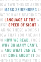 Language at the Speed of Sight - How We Read, Why So Many Can't, and What Can Be Done About It ebook by Mark Seidenberg