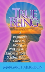 True Being:A Beginner's Guide to Finding, Walking and Enjoying Your Spiritual Path ebook by Margaret Merrison