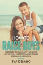 How to Raise Boys - Secrets of Raising Healthy Sons and Helping Them to Become Mature, Clever, Strong and Happy Men ebook by Eva Delano