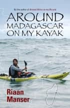 Around Madagascar On My Kayak ebook by Riaan Manser