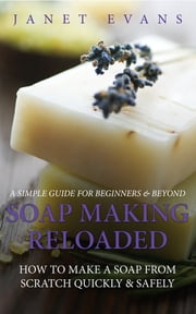 Soap Making Reloaded: How To Make A Soap From Scratch Quickly & Safely: A Simple Guide For Beginners & Beyond ebook by Janet Evans