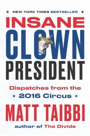 Insane Clown President - Dispatches from the 2016 Circus ebook by Matt Taibbi, Victor Juhasz