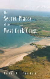 The Secret Places Of West Cork Coast ebook by John M Feehan