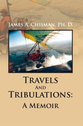 Travels And Tribulations: A Memoir ebook by James A. Chisman, PhD