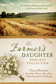 The Farmer's Daughter Romance Collection - Five Historical Romances Homegrown in the American Heartland ebook by Tracie Peterson,Mary Davis,Kelly Eileen Hake,Jill Stengl,Susan May Warren