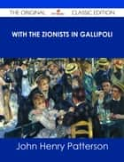 With the Zionists in Gallipoli - The Original Classic Edition ebook by John Henry Patterson