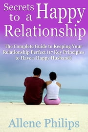 Secrets to a Happy Relationship - The Complete Guide to Keeping Your Relationship Perfect (17 Key Principles to Have a Happy Husband) ebook by Allene Philips