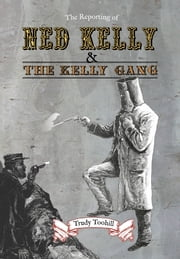 The Reporting of Ned Kelly and the Kelly Gang