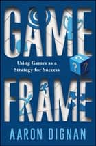 Game Frame - Using Games as a Strategy for Success ebook by Aaron Dignan
