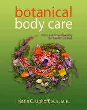 Botanical Body Care - Herbs and Natural Healing for Your Whole Body ebook by Karin C. Uphoff
