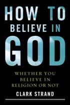 How to Believe in God ebook by Clark Strand
