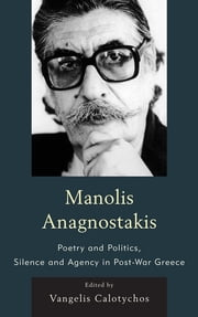 Manolis Anagnostakis - Poetry and Politics, Silence and Agency in Post-War Greece ebook by Vangelis Calotychos
