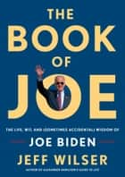 The Book of Joe - The Life, Wit, and (Sometimes Accidental) Wisdom of Joe Biden ebook by