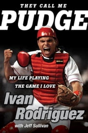 They Call Me Pudge - My Life Playing the Game I Love ebook by Ivan Rodriguez, Jeff Sullivan