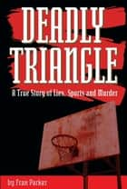 Deadly Triangle - A True Story of Lies, Sports and Murder ebook by Fran Parker