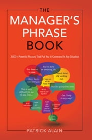 The Manager's Phrase Book - 3000+ Powerful Phrases That Put You in Command in Any Situation ebook by Patrick Alain