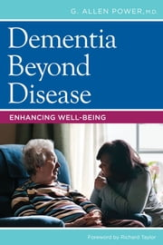 Dementia Beyond Disease - Enhancing Well-Being ebook by G. Allen Power,Richard Taylor