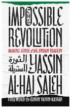 Impossible Revolution ebook by Yassin al-Haj Saleh