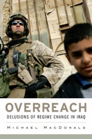 Overreach - Delusions of Regime Change in Iraq ebook by Michael MacDonald