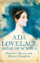 The Bride of Science - Romance, Reason and Byron's Daughter ebook by Benjamin Woolley