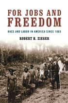 For Jobs and Freedom - Race and Labor in America since 1865 ebook by Robert H. Zieger