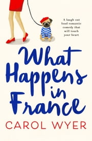 What Happens in France - A laugh out loud romantic comedy that will touch your heart ebook by Carol Wyer
