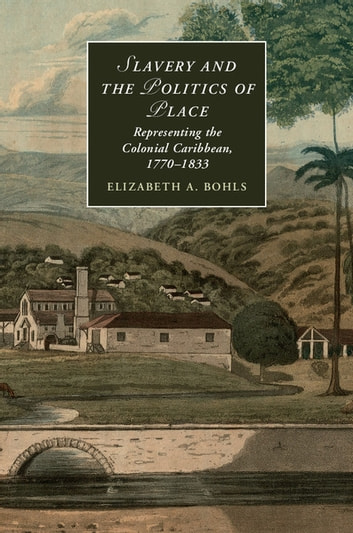Slavery and the Politics of Place - Representing the Colonial Caribbean, 1770–1833 ebook by Elizabeth A. Bohls