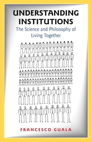 Understanding Institutions - The Science and Philosophy of Living Together ebook by Francesco Guala