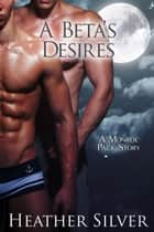 A Beta's Desires - Monroe Pack Series, #2 ebook by Heather Silver