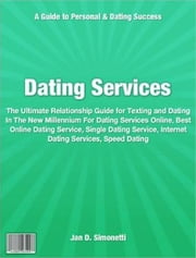 Dating Services - The Ultimate Relationship Guide for Texting and Dating In The New Millennium For Dating Services Online, Best Online Dating Service, Single Dating Service, Internet Dating Services, Speed Dating ebook by Jan D. Simonetti
