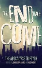 The End Has Come ebook by John Joseph Adams,Hugh Howey,Seanan McGuire
