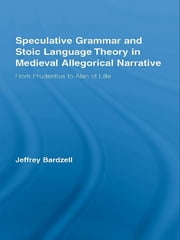 Speculative Grammar and Stoic Language Theory in Medieval Allegorical Narrative - From Prudentius to Alan of Lille ebook by Jeffrey Bardzell