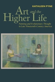 Art and the Higher Life - Painting and Evolutionary Thought in Late Nineteenth-Century America ebook by Kathleen Pyne