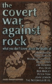 The Covert War Against Rock - What You Don't Know About the Deaths of Jim Morrison, Tupac Shakur, Michael Hutchence, Brian Jones, Jimi Hendrix, Phil Ochs, Bob Marley, Peter Tosh, John Lennon, and The Notorious B.I.G. ebook by Alex Constantine