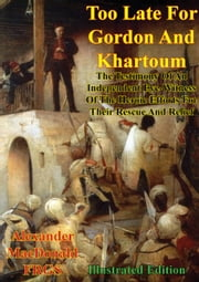 Too Late For Gordon And Khartoum; - The Testimony Of An Independent Eye-Witness Of The Heroic Efforts For Their Rescue And Relief [Illustrated Edition] ebook by Alexander Macdonald F.R.G.S.